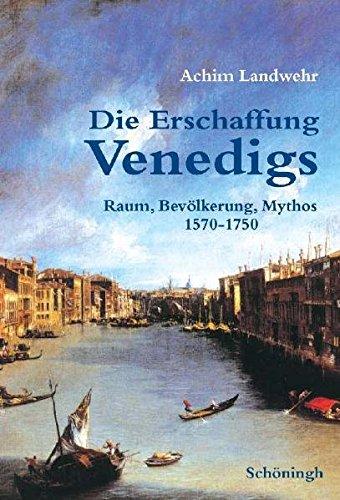 Die Erschaffung Venedigs: Raum, Bevölkerung, Mythos 1570-1750