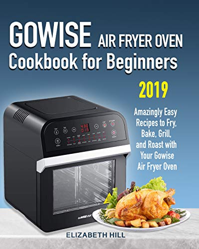 Gowise Air Fryer Oven Cookbook for Beginners: Amazingly Easy Recipes to Fry, Bake, Grill, and Roast with Your Gowise Air Fryer Oven by Elizabeth Hill