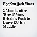2 Months after 'Brexit' Vote, Britain's Push to Leave EU Is a Muddle | Stephen Castle