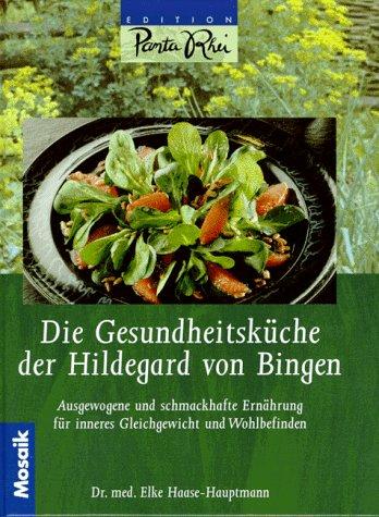 Die Gesundheitsküche der Hildegard von Bingen. Ausgewogene und schmackhafte Ernährung für inneres Gleichgewicht und Wohlbefinden