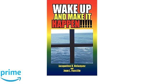 Wake Up and Make It Happen: Jacqueline B Velazquez, Joan L Fuccillo