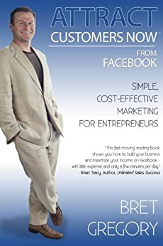 Attract Customers Now From Facebook: Simple Cost-Effective Marketing For Entrepreneurs by [Gregory, Bret]