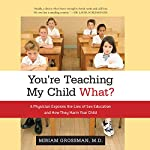 You're Teaching My Child What?: A Physician Exposes the Lies of Sex Ed and How They Harm Your Child | Miriam Grossman M.D.
