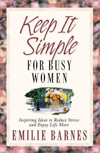 Keep It Simple for Busy Women: Inspiring Ideas to Reduce Stress and Enjoy Life More