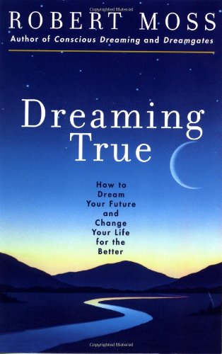 Dreaming True: How to Dream Your Future and Change Your Life for the Better (Moss Robert)