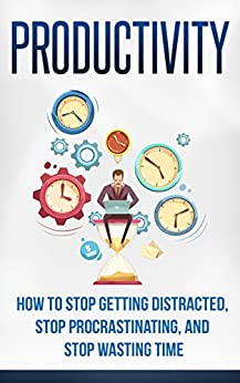 Productivity: How to stop getting distracted, stop procrastinating, and stop wasting time. by [White, L.M.]