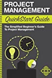 Project Management: QuickStart Guide - The Simplified Beginner's Guide to Project Management