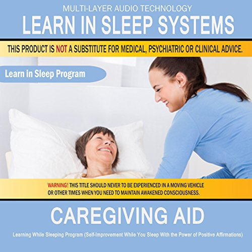 Caregiving Aid - Family Caregiver, Health Care: Learning While Sleeping Program (Self-Improvement While You Sleep with the Power of Positive Affirmations) (Caregiver Aid)