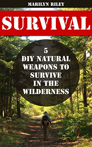 Survival: 5 DIY Natural Weapons To Survive in The Wilderness by [Riley, Marilyn ]