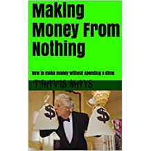Making Money From Nothing: How to make money without spending a dime (Real Ways To Make Money Book 1)