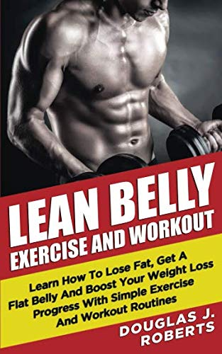 Lean Belly Exercises And Workout: Learn How To Lose Fat, Get A Flat Belly And Boost Your Weight Loss Progress With Simple Exercise And Workout Routines (Best Exercise To Lose Belly Fat For Men)