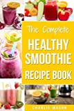 The Complete Healthy Smoothie Recipe Book: Smoothie Cookbook Smoothie Cleanse Smoothie Bible Smoothie Diet Book (Smoothie Recipe Book Smoothie Recipes ... Smoothie Diet Smoothie Maker Machine Smoo)