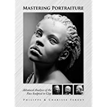 Mastering Portraiture: Advanced Analyses of the Face Sculpted in Clay: Written by Philippe Faraut, 2009 Edition, Publisher: Pcf Studios Inc. [Hardcover]