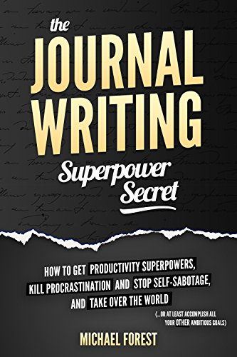 The Journal Writing Superpower Secret: Get Productivity Superpowers, Kill Procrastination and Stop Self-Sabotage, and Then Take Over the World by [Forest, Michael]