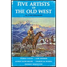 Five artists of the Old West: George Catlin, Karl Bodmer, Alfred Jacob Miller, Charles M. Russell [and] Frederic Remington,