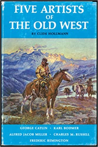 five artists of the old west george catlin karl bodmer alfred jacob miller charles m russell and frederic remington