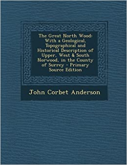 Book The Great North Wood: With a Geological, Topographical and Historical Description of Upper, West & South Norwood, in the County of Surrey by John Corbet Anderson (24-Feb-2014)