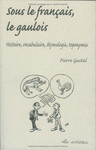 Sous le français, le gaulois - Histoire, vocabulaire, étymologie, toponomie (Pierre Gastal)