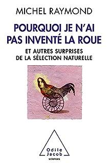 Pourquoi je n'ai pas inventé la roue : et autres surprises de la sélection naturelle, Raymond, Michel