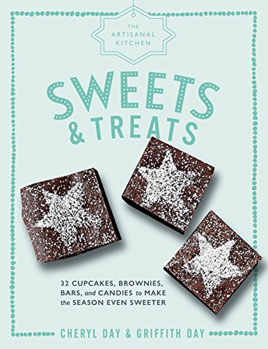 The Artisanal Kitchen: Sweets and Treats: 33 Cupcakes, Brownies, Bars, and Candies to Make the Season Even Sweeter by Griffith Day, Cheryl Day