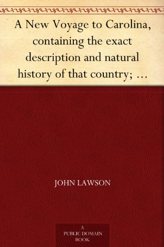 A New Voyage to Carolina, containing the exact description and natural history of that country; together with the present state thereof; and a journal ... account of their customs, manners, etc.