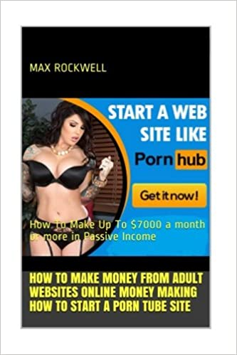 How To Start A Porn Tube Site: Make Money from Adult Websites Online Now!:  How To Make Up To $7000 a month or more in Passive Income: Max Rockwell: ...