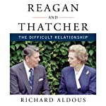 Reagan and Thatcher: The Difficult Relationship | Richard Aldous