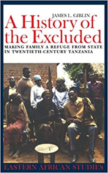 A History of the Excluded: Making Family a Refuge from State in Twentieth-century Tanzania (0) (Eastern African Studies)
