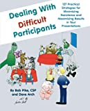 Dealing with Difficult Participants: 127 Practical Strategies for Minimizing Resistance and Maximizing Results in Your Presentations