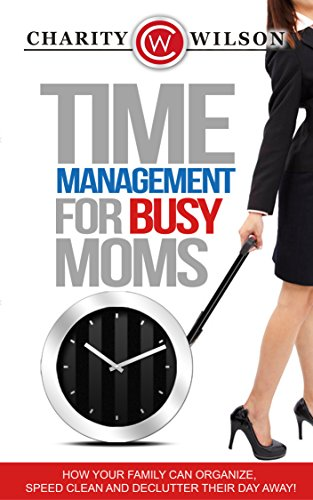 Time Management: For Busy Moms: How Your Family Can Organize, Speed Clean And Declutter Their Day Away (Time Management Made Simple) by [Wilson, Charity]