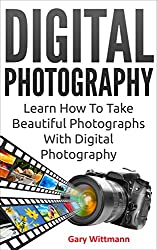 Digital Photography: Learn How To Take Beautiful Photographs With Digital Photography: Digital Photography, Photography equipment,  Digital photography complete course, photography book, master class