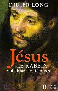 Jésus, le rabbin qui aimait les femmes par Didier Long