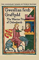 Gwenllian ferch Gruffydd: The Warrior Princess of Deheubarth (The Legendary Women of World History) (Volume 6)