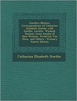 Goethe's Mother: Correspondence of Catharine Elizabeth Goethe with Goethe, Lavater, Wieland, Duchess Anna Amalia of Saxe-Weimar, Friedrich Von Stein, and Others - Primary Source Edition