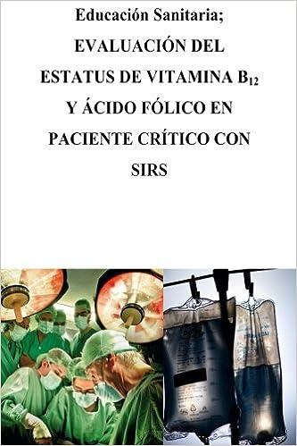 Educación Sanitaria: Evaluación del estatus de Vitamina B12 y Ácido Fólico en Pacientes críticos con SIRS (Spanish Edition): Isabel Rojas Sánchez, ...