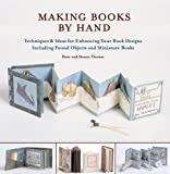 Making Books by Hand: Techniques and Ideas for Enhancing Your Book Designs Including Found Objects and Miniature Books