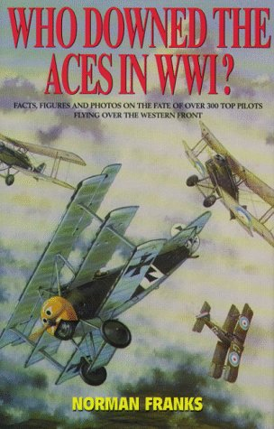 WHO DOWNED THE ACES IN WORLD WAR ONE: Facts, Figures and Photos on the Fate of Over 300 Top Pilots of the RFC, RNAS, RAF, French and German Air Services