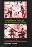 The Whiskey Trade of the Northwestern Plains : A Multidisciplinary Study, Kennedy, Margaret A., 0820425966