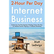 2 Hour Per Day Internet Business: Create Your Part-Time Business Working 2 Hours Per Day via Website Domain Flipping or Clickbank Marketing