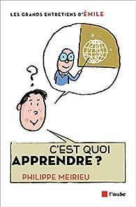 C'est quoi apprendre ? : Entretiens avec Emile par Philippe Meirieu