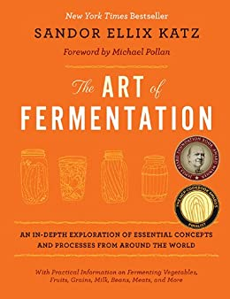 The Art of Fermentation: An In-Depth Exploration of Essential Concepts and Processes from around the World by [Katz, Sandor Ellix]