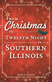 From Christmas to Twelfth Night in Southern Illinois, John J. Dunphy, 1596299134