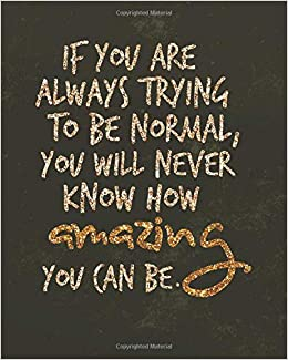 If You Are Always Trying To Be Normal You Will Never Know How
