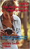Useful Tips for Beginners Photographers: Practical recommendations on the art of photography
