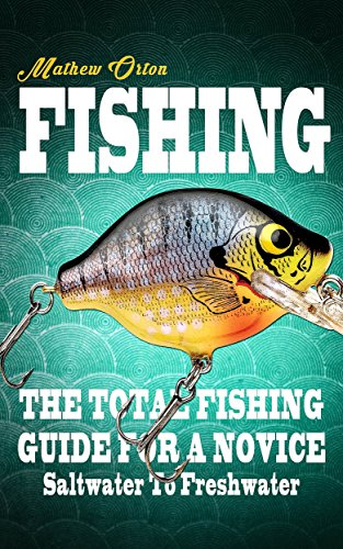 Fishing: The Total Fishing Guide For A Novice Saltwater To Freshwater (Fishing Knots, Fishing Rigs, Survival, Hunting Book 1) (Best Fishing Rod Setup)
