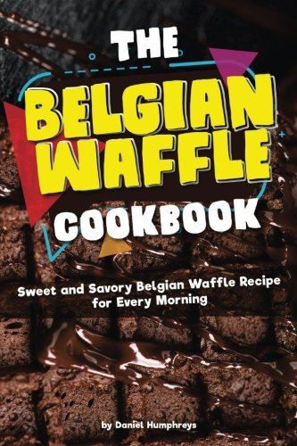 Download The Belgian Waffle Cookbook: Sweet and Savory Belgian Waffle Recipe for Every Morning PDF