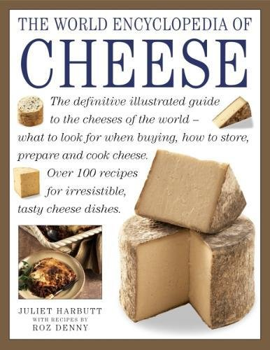 The World Encyclopedia of Cheese: The Definitive Illustrated Guide To The Cheeses Of The World - What To Look For When Buying, How To Store, Prepare And Cook Cheese by Juliet Harbutt