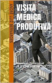 Visita Médica Produtiva: Conexão Emocional A EXPERIÊNCIA (ARTIGOS ESCRITOS COM FOCO NO MERCADO FARMACÊUTICO BRASILEIRO Livro 2) por [Bernardes, André Luiz]