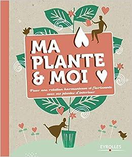 91d399bbf70d Amazon.fr - Ma plante et moi  Pour une relation harmonieuse et florissante  avec ses plantes d intérieur - Collectif - Livres