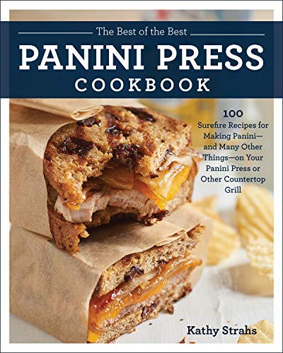 The Best of the Best Panini Press Cookbook: 100 Surefire Recipes for Making Panini--and Many Other Things--on Your Panini Press or Other Countertop Grill by Kathy Strahs